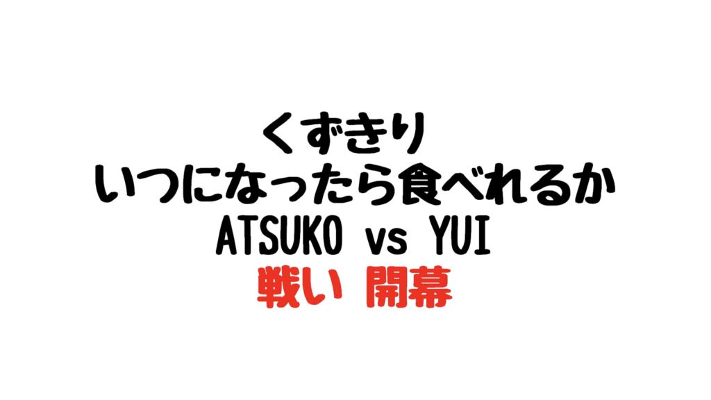 くずきり いつになったら食べれるか ATESUKO vs YUI 戦い 開幕
